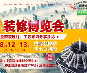 8月12-13日《上海装修博览会》盛大开幕,免费索票开始啦