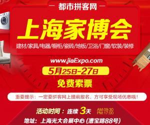 上海当今家博会将于5月25-27日在光大会展隆重举办【免费索票中】暨上海室内装饰博览会