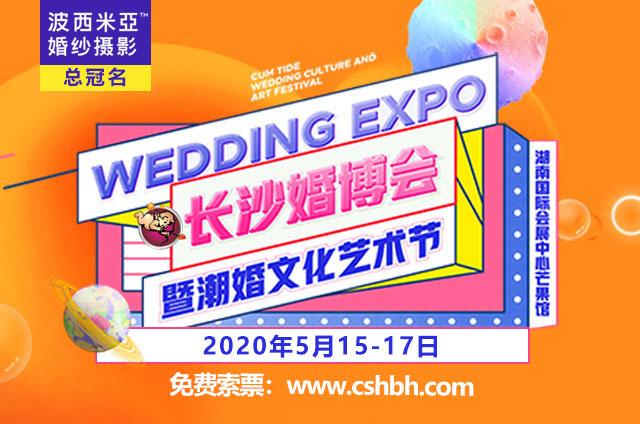 2020长沙婚博会将于5月15-17日召开,门票免费领取...